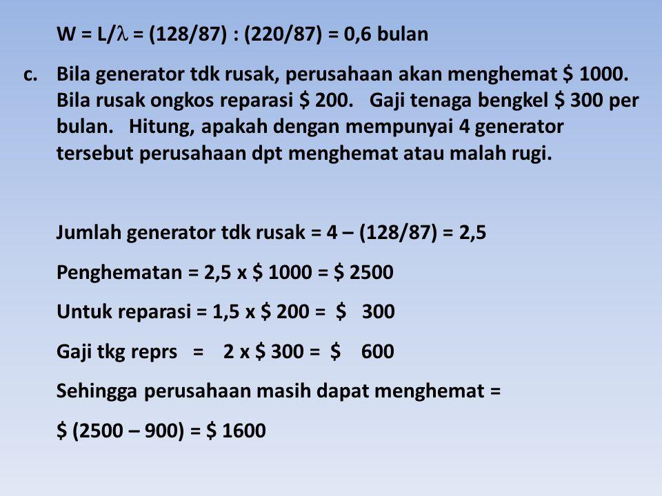W = L/ = (128/87) : (220/87) = 0,6 bulan c.Bila generator tdk rusak, perusahaan akan menghemat $ 1000. Bila rusak ongkos reparasi $ 200. Gaji tenaga b