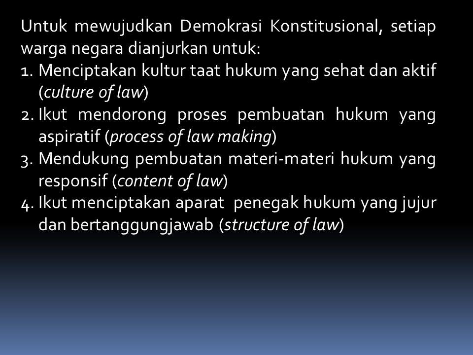 Untuk mewujudkan Demokrasi Konstitusional, setiap warga negara dianjurkan untuk: 1.Menciptakan kultur taat hukum yang sehat dan aktif (culture of law) 2.Ikut mendorong proses pembuatan hukum yang aspiratif (process of law making) 3.Mendukung pembuatan materi-materi hukum yang responsif (content of law) 4.Ikut menciptakan aparat penegak hukum yang jujur dan bertanggungjawab (structure of law)