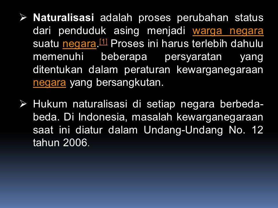  Naturalisasi adalah proses perubahan status dari penduduk asing menjadi warga negara suatu negara. [1] Proses ini harus terlebih dahulu memenuhi beb