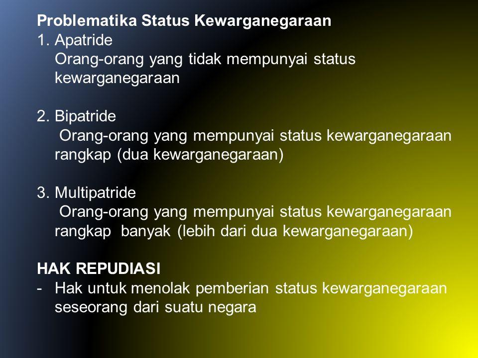 Problematika Status Kewarganegaraan 1.Apatride Orang-orang yang tidak mempunyai status kewarganegaraan 2.Bipatride Orang-orang yang mempunyai status k