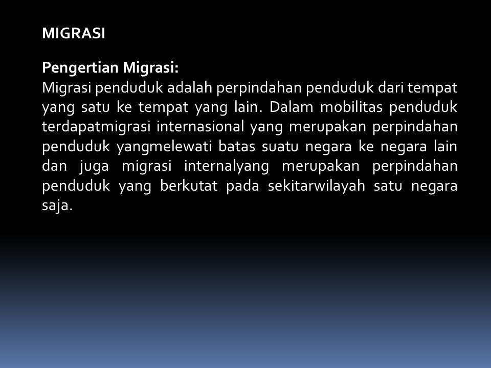 MIGRASI Pengertian Migrasi: Migrasi penduduk adalah perpindahan penduduk dari tempat yang satu ke tempat yang lain. Dalam mobilitas penduduk terdapatm