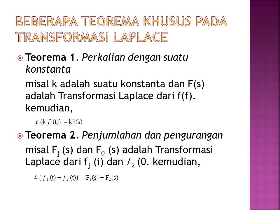  Teorema 1. Perkalian dengan suatu konstanta misal k adalah suatu konstanta dan F(s) adalah Transformasi Laplace dari f(f). kemudian,  Teorema 2. Pe