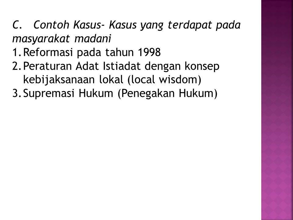 C. Contoh Kasus- Kasus yang terdapat pada masyarakat madani 1.Reformasi pada tahun 1998 2.Peraturan Adat Istiadat dengan konsep kebijaksanaan lokal (l