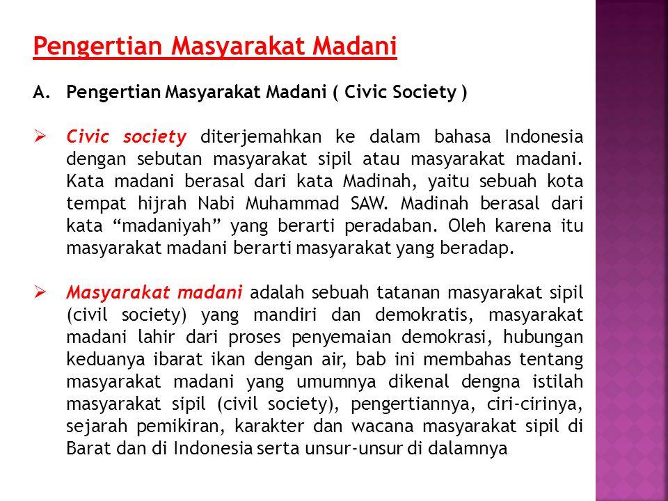 Pengertian Masyarakat Madani A.Pengertian Masyarakat Madani ( Civic Society )  Civic society diterjemahkan ke dalam bahasa Indonesia dengan sebutan m
