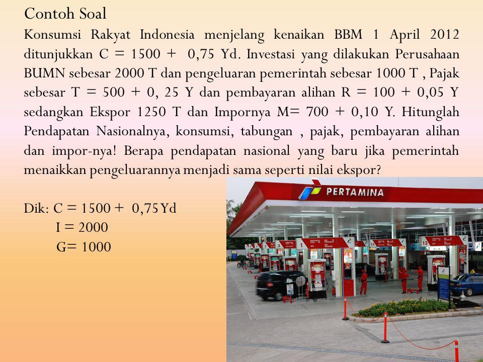 Contoh Soal Konsumsi Rakyat Indonesia menjelang kenaikan BBM 1 April 2012 ditunjukkan C = 1500 + 0,75 Yd. Investasi yang dilakukan Perusahaan BUMN seb
