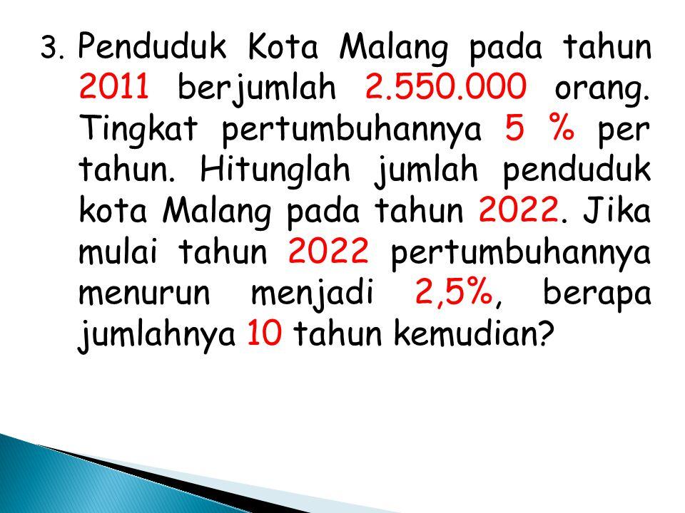 3. Penduduk Kota Malang pada tahun 2011 berjumlah 2.550.000 orang. Tingkat pertumbuhannya 5 % per tahun. Hitunglah jumlah penduduk kota Malang pada ta
