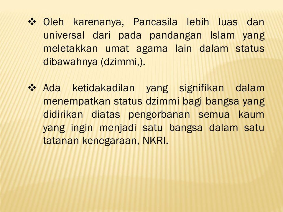  Oleh karenanya, Pancasila lebih luas dan universal dari pada pandangan Islam yang meletakkan umat agama lain dalam status dibawahnya (dzimmi,).
