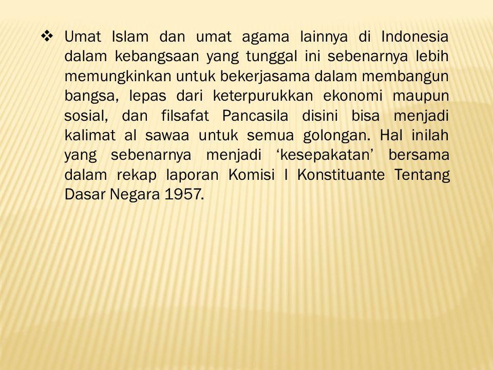  Umat Islam dan umat agama lainnya di Indonesia dalam kebangsaan yang tunggal ini sebenarnya lebih memungkinkan untuk bekerjasama dalam membangun bangsa, lepas dari keterpurukkan ekonomi maupun sosial, dan filsafat Pancasila disini bisa menjadi kalimat al sawaa untuk semua golongan.