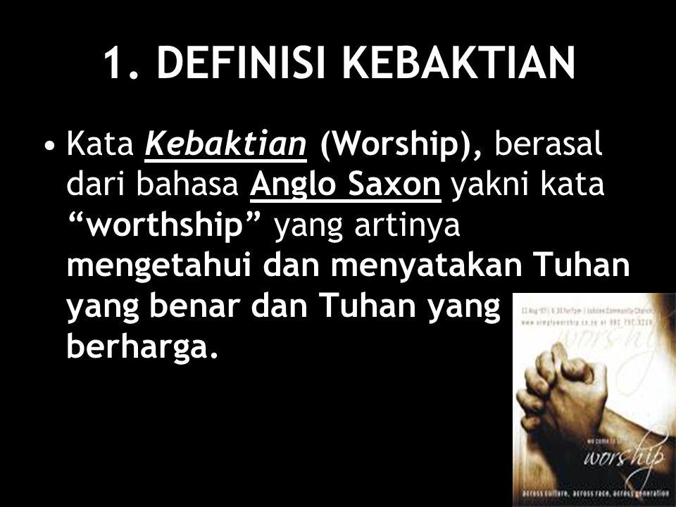 """1. DEFINISI KEBAKTIAN Kata Kebaktian (Worship), berasal dari bahasa Anglo Saxon yakni kata """"worthship"""" yang artinya mengetahui dan menyatakan Tuhan ya"""