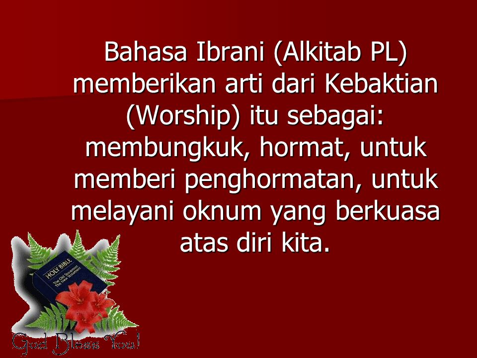 Bahasa Ibrani (Alkitab PL) memberikan arti dari Kebaktian (Worship) itu sebagai: membungkuk, hormat, untuk memberi penghormatan, untuk melayani oknum yang berkuasa atas diri kita.