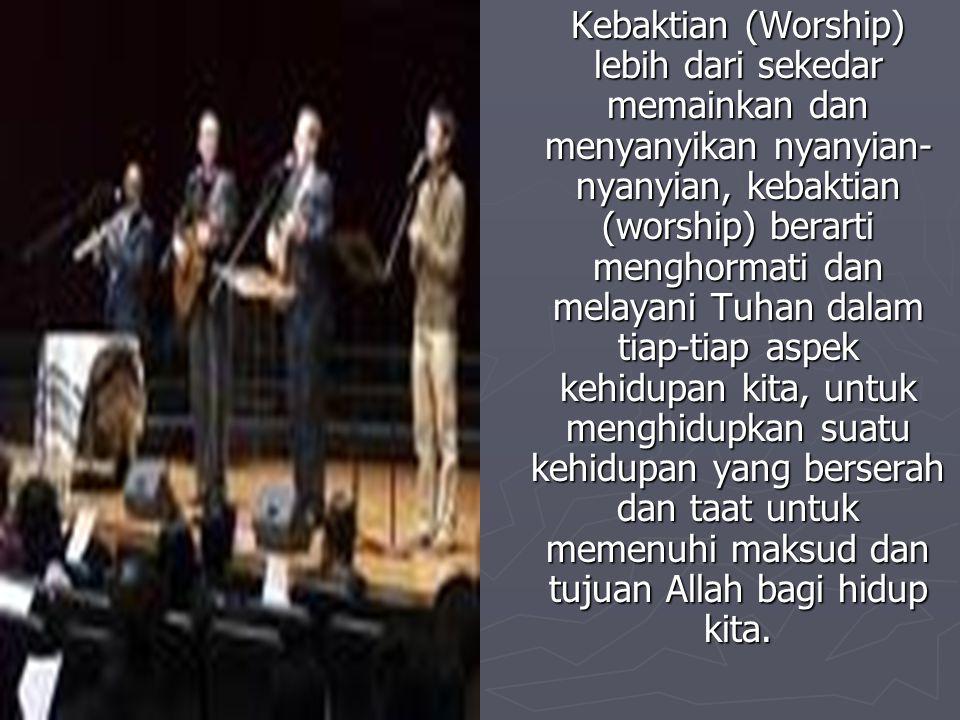 Kebaktian (Worship) lebih dari sekedar memainkan dan menyanyikan nyanyian- nyanyian, kebaktian (worship) berarti menghormati dan melayani Tuhan dalam tiap-tiap aspek kehidupan kita, untuk menghidupkan suatu kehidupan yang berserah dan taat untuk memenuhi maksud dan tujuan Allah bagi hidup kita.