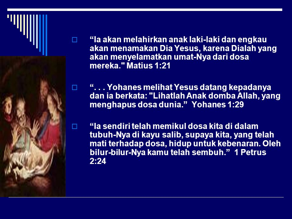  Ia akan melahirkan anak laki-laki dan engkau akan menamakan Dia Yesus, karena Dialah yang akan menyelamatkan umat-Nya dari dosa mereka. Matius 1:21  ...