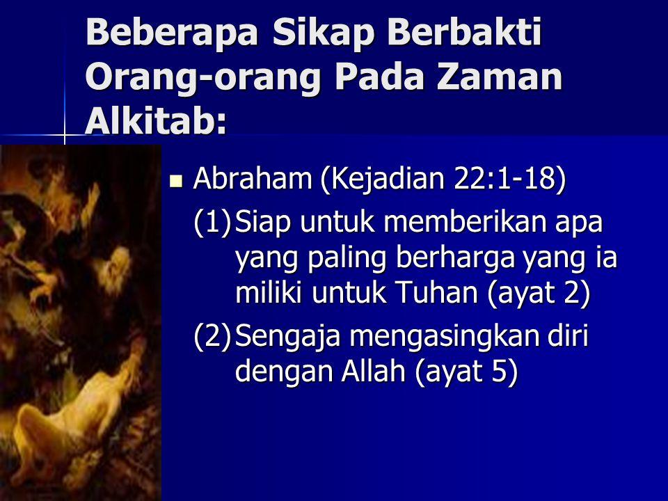 Beberapa Sikap Berbakti Orang-orang Pada Zaman Alkitab: Abraham (Kejadian 22:1-18) Abraham (Kejadian 22:1-18) (1)Siap untuk memberikan apa yang paling berharga yang ia miliki untuk Tuhan (ayat 2) (2)Sengaja mengasingkan diri dengan Allah (ayat 5)