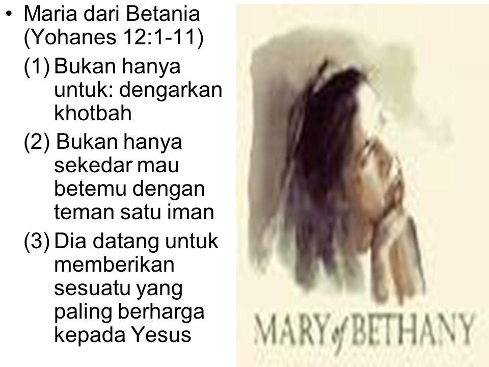 Maria dari Betania (Yohanes 12:1-11) (1)Bukan hanya untuk: dengarkan khotbah (2) Bukan hanya sekedar mau betemu dengan teman satu iman (3)Dia datang untuk memberikan sesuatu yang paling berharga kepada Yesus