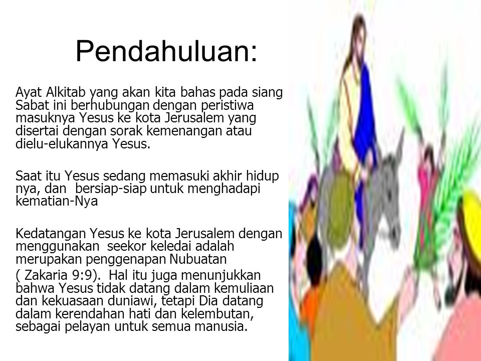 Pendahuluan: Ayat Alkitab yang akan kita bahas pada siang Sabat ini berhubungan dengan peristiwa masuknya Yesus ke kota Jerusalem yang disertai dengan sorak kemenangan atau dielu-elukannya Yesus.