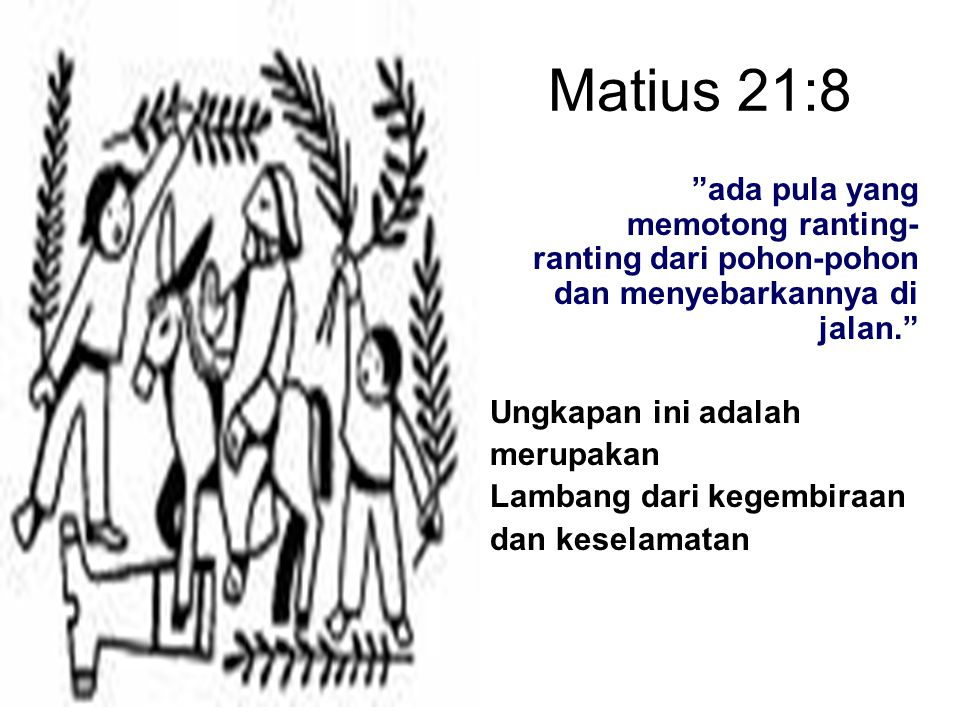 Matius 21:8 ada pula yang memotong ranting- ranting dari pohon-pohon dan menyebarkannya di jalan. Ungkapan ini adalah merupakan Lambang dari kegembiraan dan keselamatan