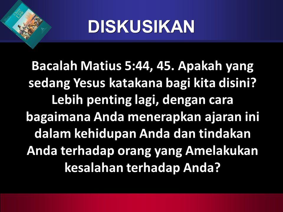 DISKUSIKAN Bacalah Matius 5:44, 45. Apakah yang sedang Yesus katakana bagi kita disini? Lebih penting lagi, dengan cara bagaimana Anda menerapkan ajar