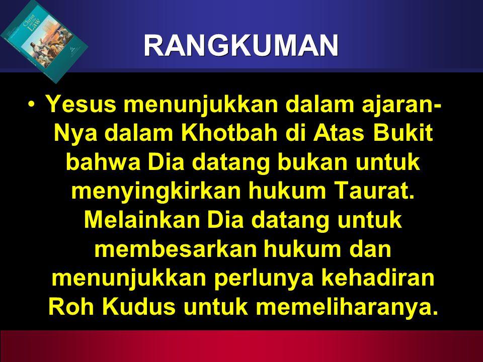 RANGKUMAN Yesus menunjukkan dalam ajaran- Nya dalam Khotbah di Atas Bukit bahwa Dia datang bukan untuk menyingkirkan hukum Taurat. Melainkan Dia datan