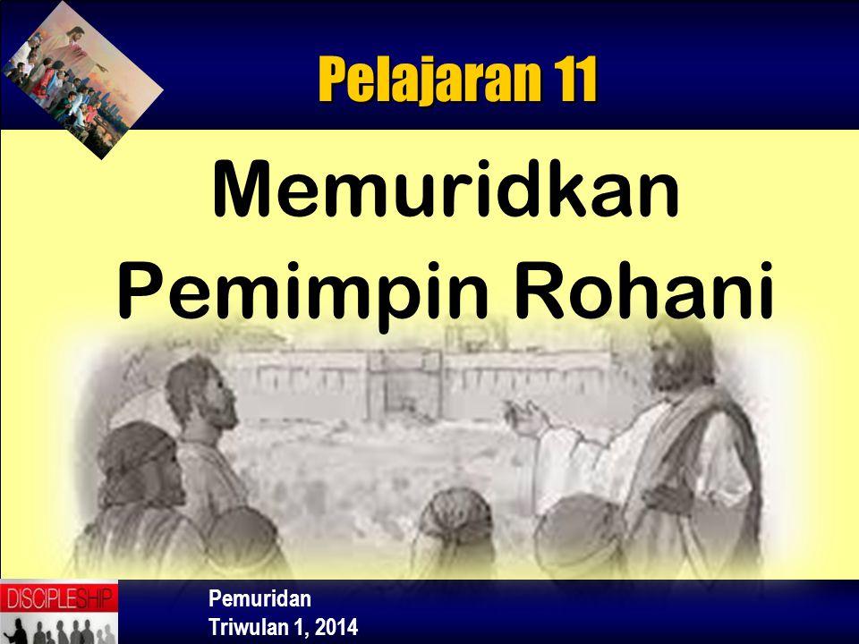 Pemuridan Triwulan 1, 2014 Memuridkan Pemimpin Rohani Pelajaran 11