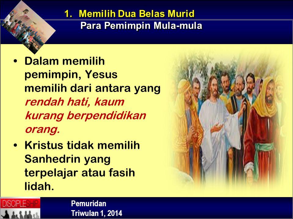 Pemuridan Triwulan 1, 2014 Dalam memilih pemimpin, Yesus memilih dari antara yang rendah hati, kaum kurang berpendidikan orang. Kristus tidak memilih