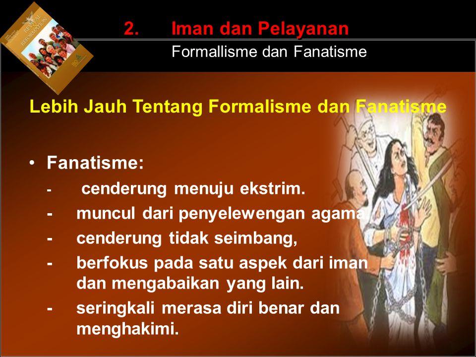 Fanatisme: - cenderung menuju ekstrim. -muncul dari penyelewengan agama. -cenderung tidak seimbang, -berfokus pada satu aspek dari iman dan mengabaika