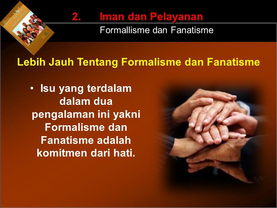 Isu yang terdalam dalam dua pengalaman ini yakni Formalisme dan Fanatisme adalah komitmen dari hati. 2. Iman dan Pelayanan Formallisme dan Fanatisme L