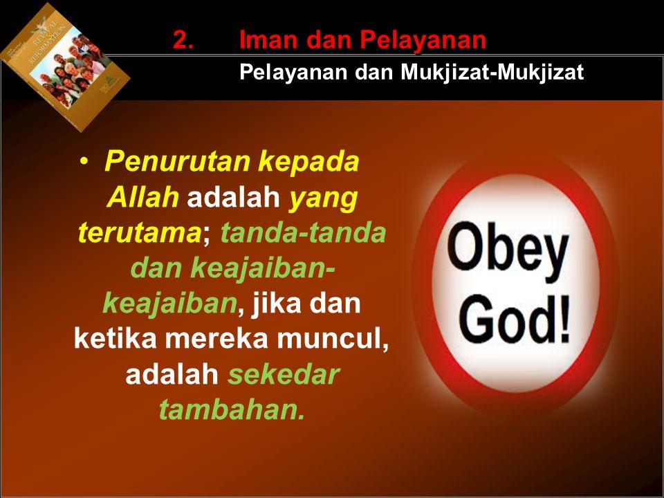 Penurutan kepada Allah adalah yang terutama; tanda-tanda dan keajaiban- keajaiban, jika dan ketika mereka muncul, adalah sekedar tambahan. 2. Iman dan