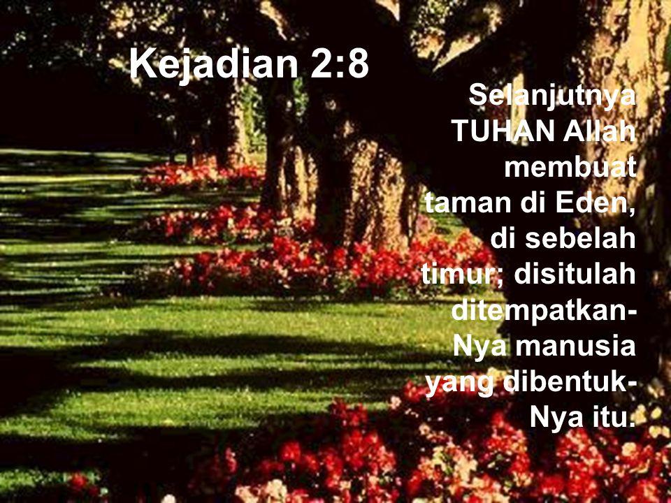 Kejadian 2:8 Selanjutnya TUHAN Allah membuat taman di Eden, di sebelah timur; disitulah ditempatkan- Nya manusia yang dibentuk- Nya itu.
