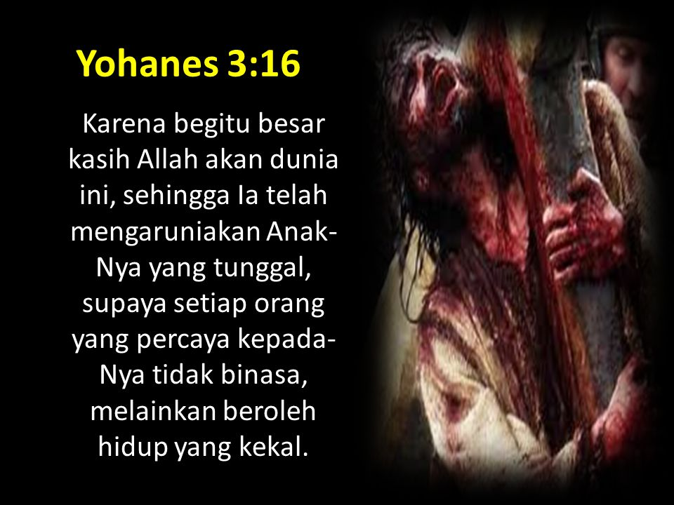 Yohanes 3:16 Karena begitu besar kasih Allah akan dunia ini, sehingga Ia telah mengaruniakan Anak- Nya yang tunggal, supaya setiap orang yang percaya