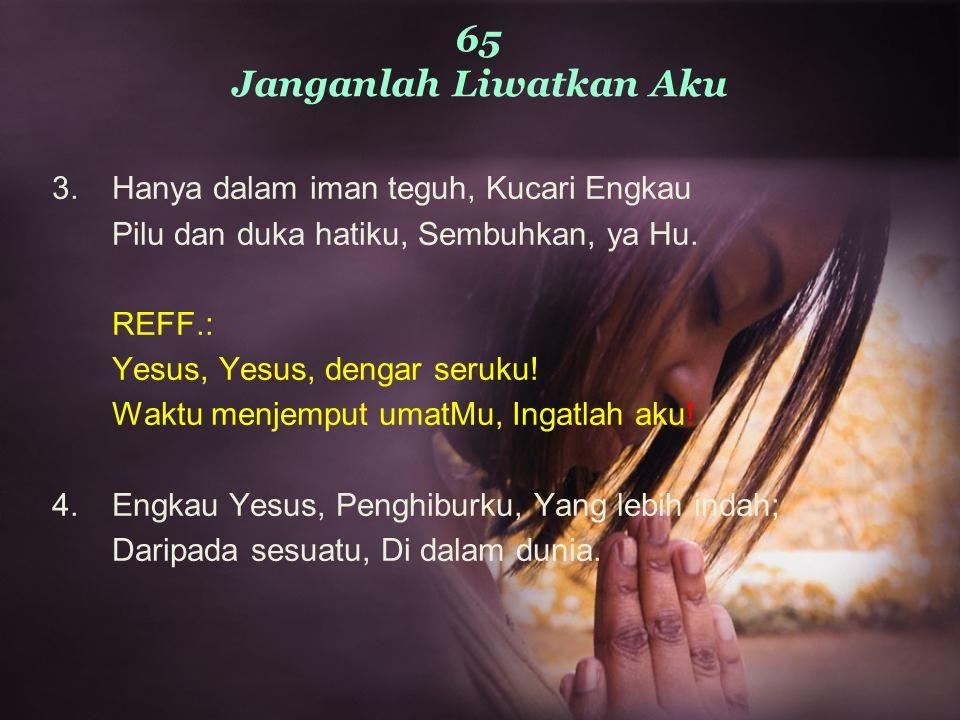 65 Janganlah Liwatkan Aku 3.Hanya dalam iman teguh, Kucari Engkau Pilu dan duka hatiku, Sembuhkan, ya Hu. REFF.: Yesus, Yesus, dengar seruku! Waktu me