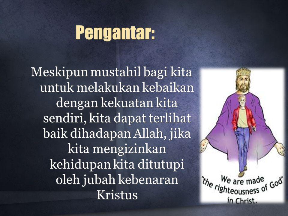 Pengantar: Meskipun mustahil bagi kita untuk melakukan kebaikan dengan kekuatan kita sendiri, kita dapat terlihat baik dihadapan Allah, jika kita meng