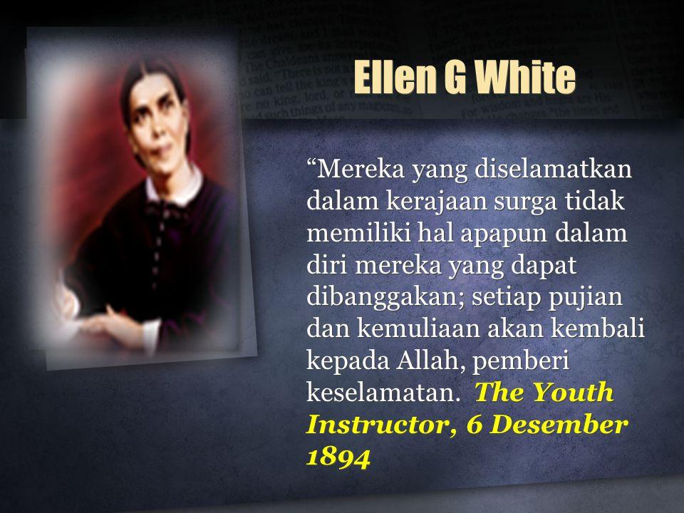 """Ellen G White """"Mereka yang diselamatkan dalam kerajaan surga tidak memiliki hal apapun dalam diri mereka yang dapat dibanggakan; setiap pujian dan kem"""