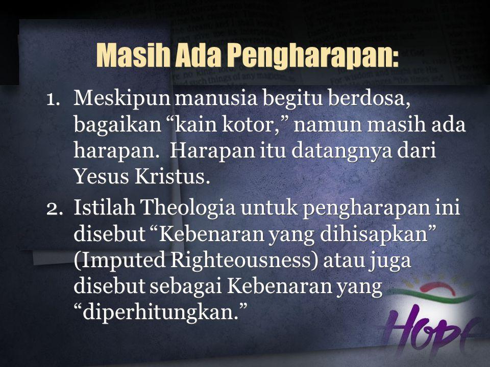 """Masih Ada Pengharapan: 1.Meskipun manusia begitu berdosa, bagaikan """"kain kotor,"""" namun masih ada harapan. Harapan itu datangnya dari Yesus Kristus. 2."""