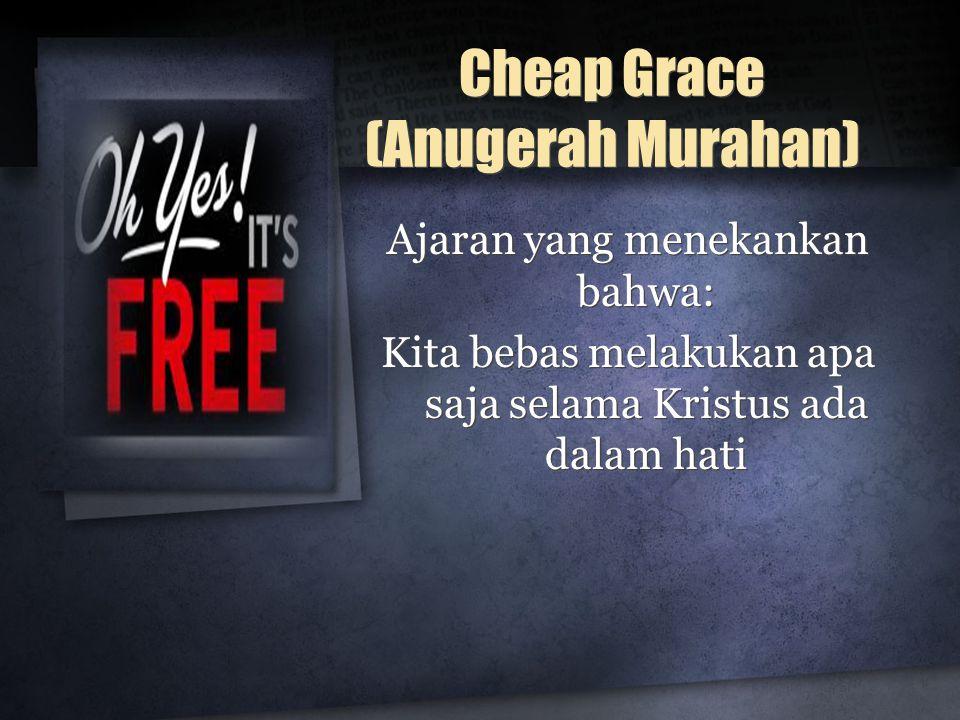 Cheap Grace (Anugerah Murahan) Ajaran yang menekankan bahwa: Kita bebas melakukan apa saja selama Kristus ada dalam hati Ajaran yang menekankan bahwa: