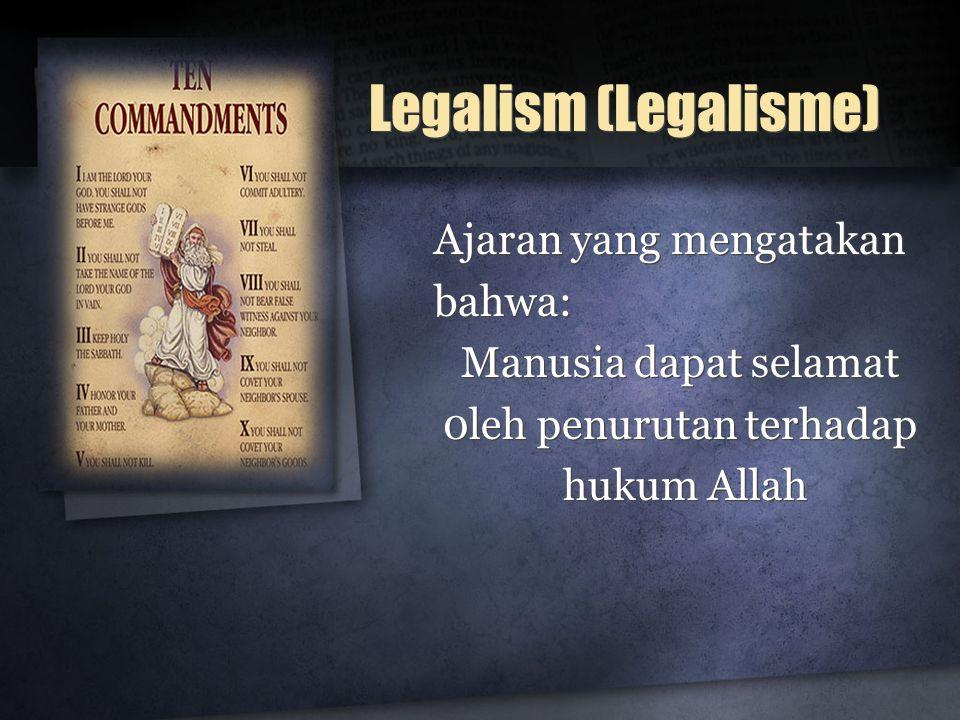 Legalism (Legalisme) Ajaran yang mengatakan bahwa: Manusia dapat selamat 0leh penurutan terhadap hukum Allah Ajaran yang mengatakan bahwa: Manusia dap