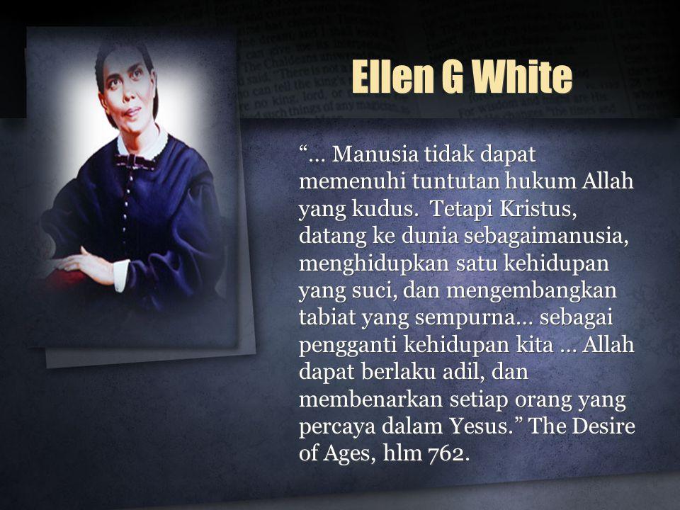 "Ellen G White ""… Manusia tidak dapat memenuhi tuntutan hukum Allah yang kudus. Tetapi Kristus, datang ke dunia sebagaimanusia, menghidupkan satu kehid"