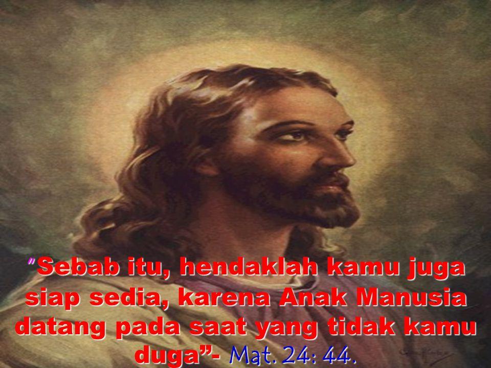 Karena itu ber jaga- jaga lah sebab kamu tidak tahu pada hari mana Tuhanmu datang. Matius 24:42.