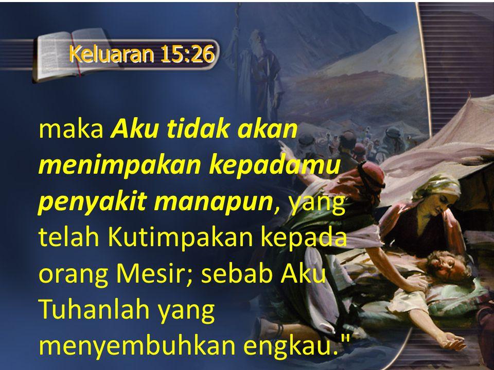 maka Aku tidak akan menimpakan kepadamu penyakit manapun, yang telah Kutimpakan kepada orang Mesir; sebab Aku Tuhanlah yang menyembuhkan engkau.