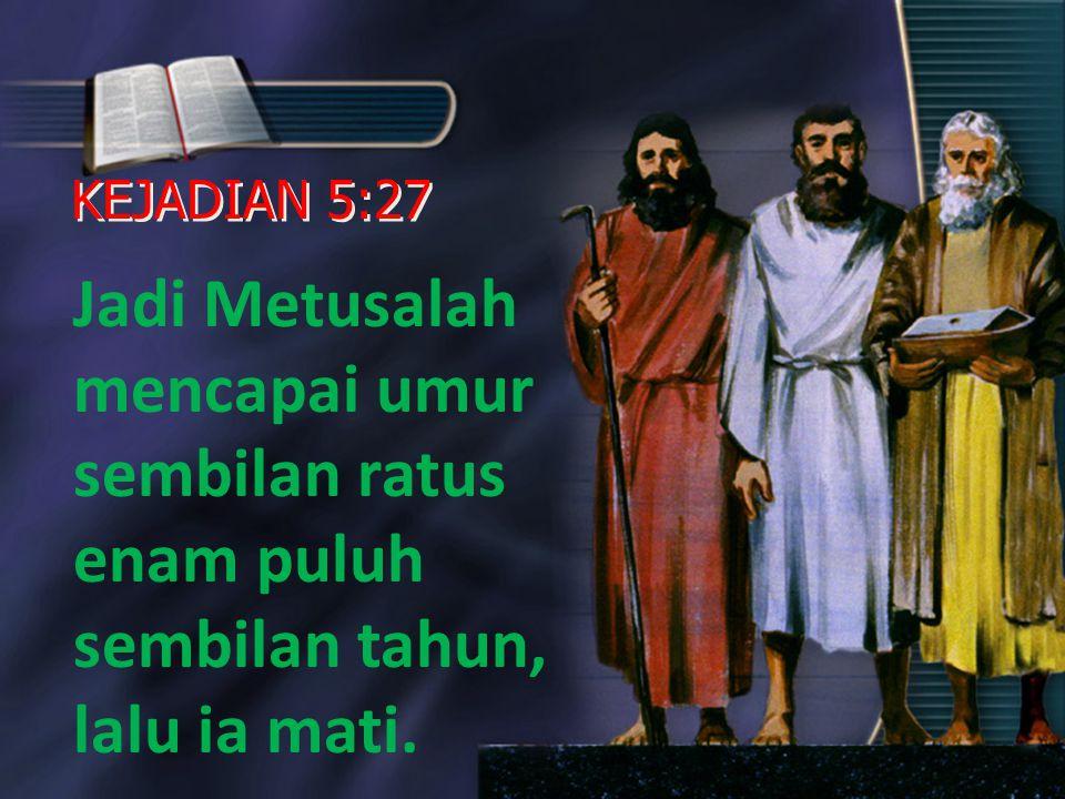 KEJADIAN 5:27 Jadi Metusalah mencapai umur sembilan ratus enam puluh sembilan tahun, lalu ia mati.
