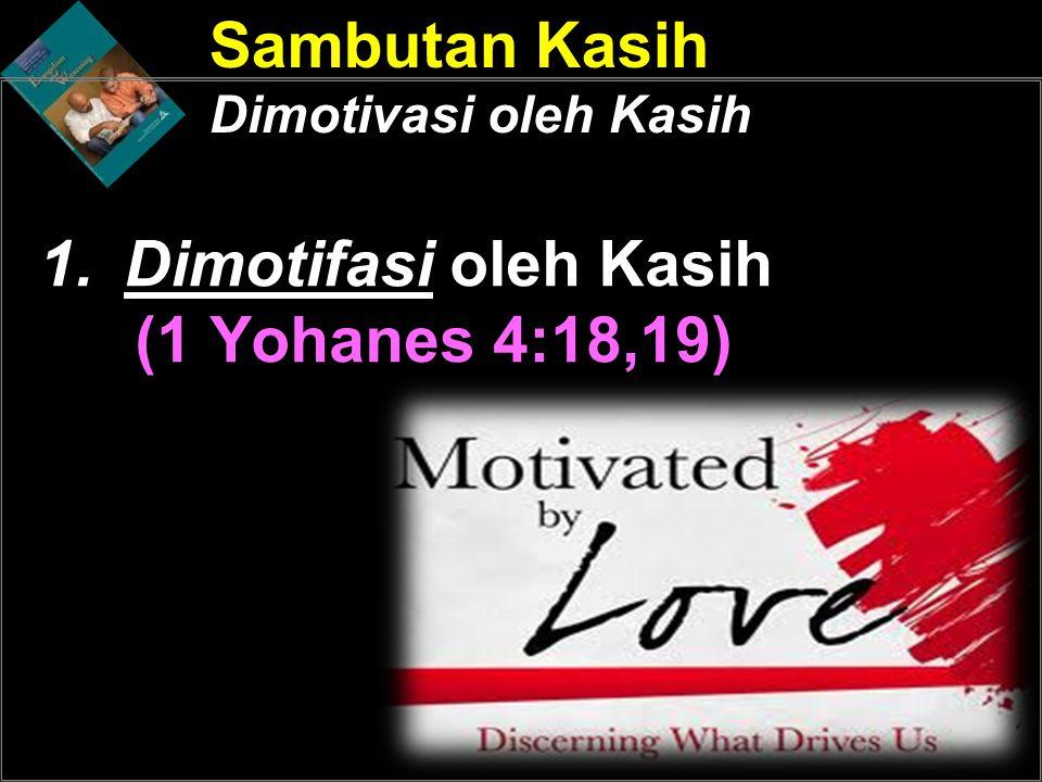 1.Dimotifasi oleh Kasih (1 Yohanes 4:18,19) Sambutan Kasih Dimotivasi oleh Kasih