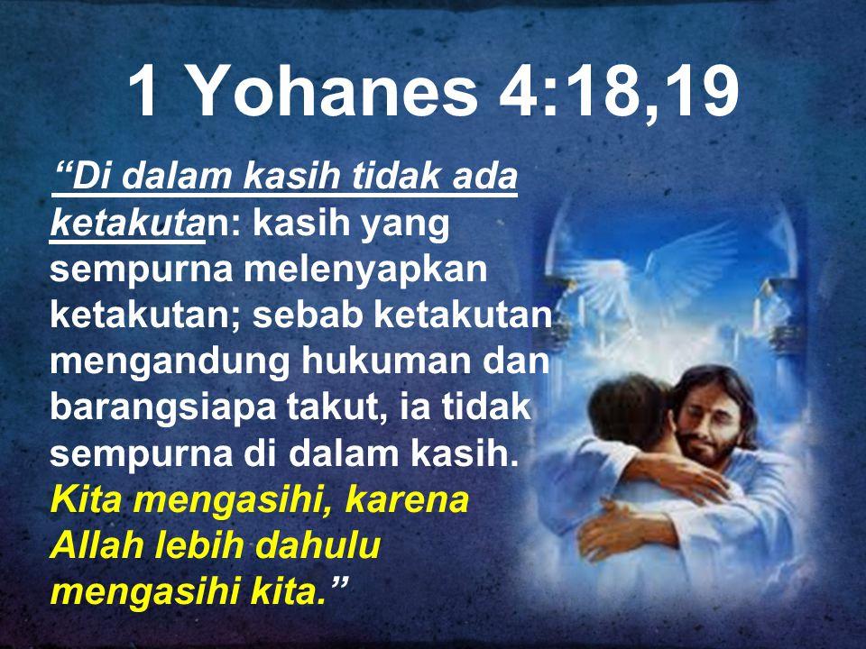 1 Yohanes 4:18,19 Di dalam kasih tidak ada ketakutan: kasih yang sempurna melenyapkan ketakutan; sebab ketakutan mengandung hukuman dan barangsiapa takut, ia tidak sempurna di dalam kasih.