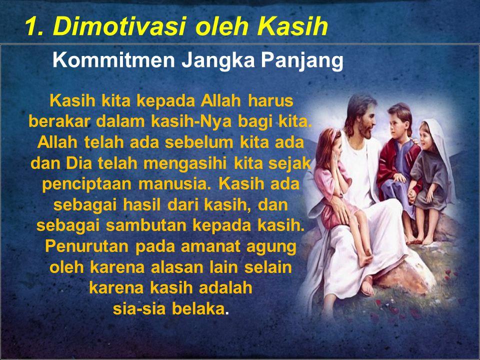 1. Dimotivasi oleh Kasih Kommitmen Jangka Panjang Kasih kita kepada Allah harus berakar dalam kasih-Nya bagi kita. Allah telah ada sebelum kita ada da