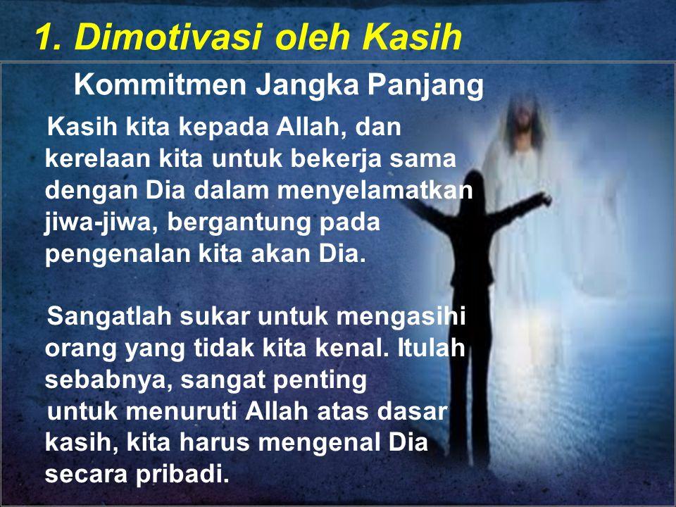 1. Dimotivasi oleh Kasih Kommitmen Jangka Panjang Kasih kita kepada Allah, dan kerelaan kita untuk bekerja sama dengan Dia dalam menyelamatkan jiwa-ji