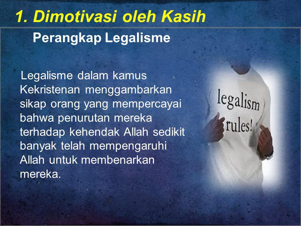 1. Dimotivasi oleh Kasih Perangkap Legalisme Legalisme dalam kamus Kekristenan menggambarkan sikap orang yang mempercayai bahwa penurutan mereka terha