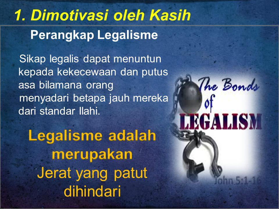 1. Dimotivasi oleh Kasih Perangkap Legalisme Sikap legalis dapat menuntun kepada kekecewaan dan putus asa bilamana orang menyadari betapa jauh mereka