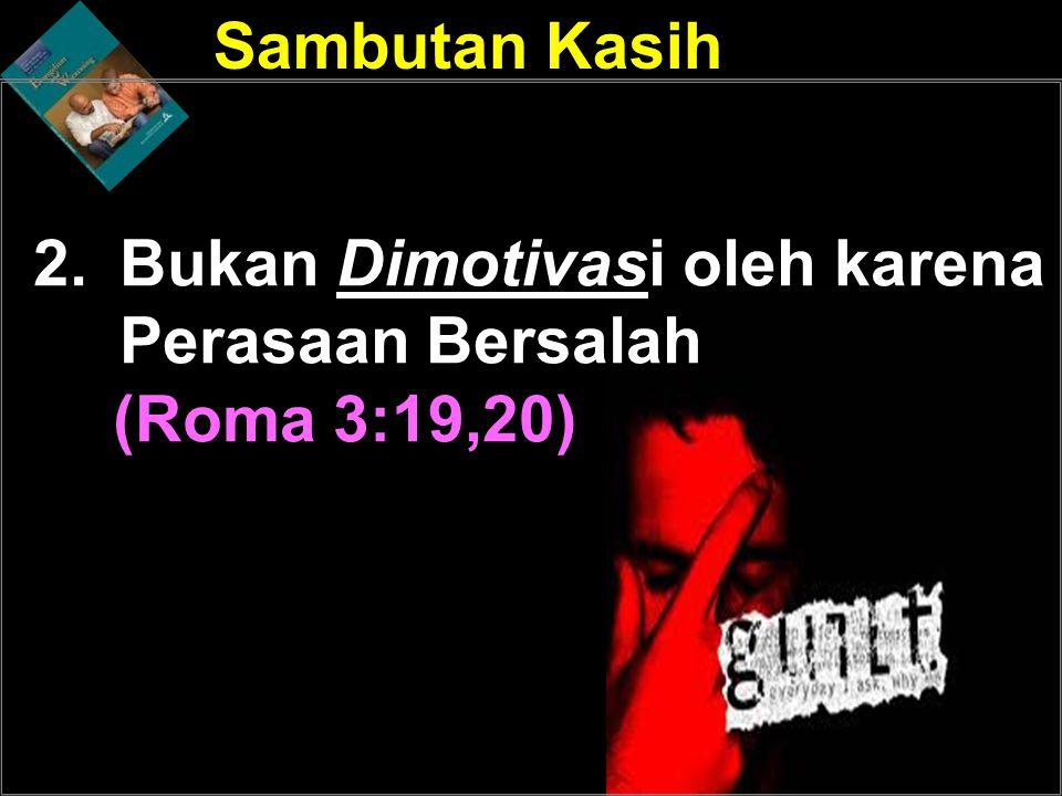 2.Bukan Dimotivasi oleh karena Perasaan Bersalah (Roma 3:19,20) Sambutan Kasih Dimotifasi oleh Kasih