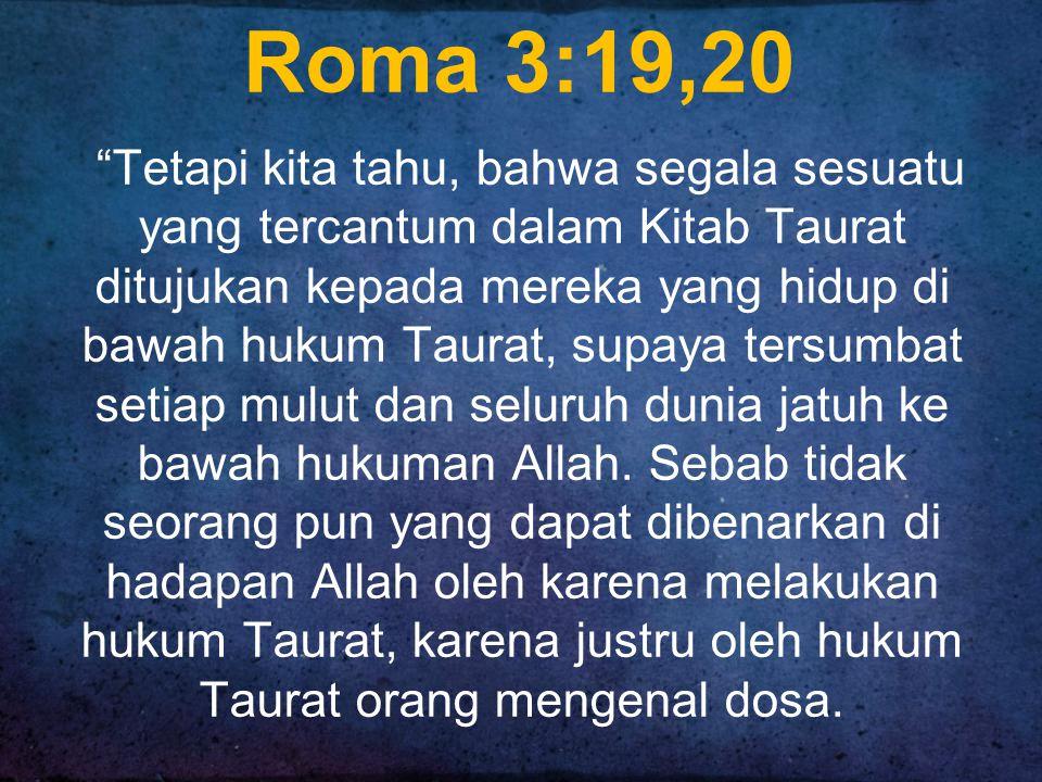 Roma 3:19,20 Tetapi kita tahu, bahwa segala sesuatu yang tercantum dalam Kitab Taurat ditujukan kepada mereka yang hidup di bawah hukum Taurat, supaya tersumbat setiap mulut dan seluruh dunia jatuh ke bawah hukuman Allah.