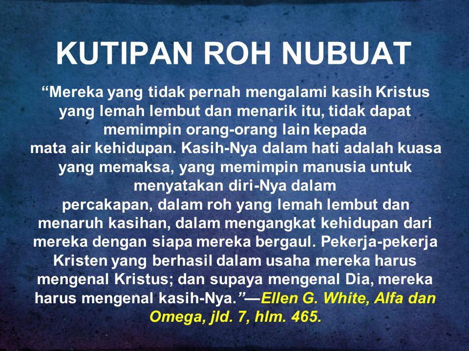 KUTIPAN ROH NUBUAT Mereka yang tidak pernah mengalami kasih Kristus yang lemah lembut dan menarik itu, tidak dapat memimpin orang-orang lain kepada mata air kehidupan.