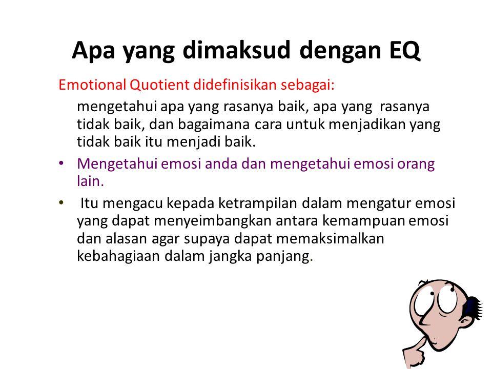 Apa yang dimaksud dengan EQ Emotional Quotient didefinisikan sebagai: mengetahui apa yang rasanya baik, apa yang rasanya tidak baik, dan bagaimana cara untuk menjadikan yang tidak baik itu menjadi baik.