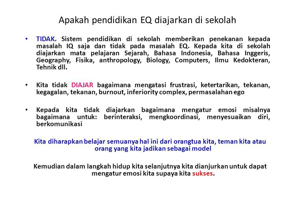 Apakah pendidikan EQ diajarkan di sekolah TIDAK. Sistem pendidikan di sekolah memberikan penekanan kepada masalah IQ saja dan tidak pada masalah EQ. K